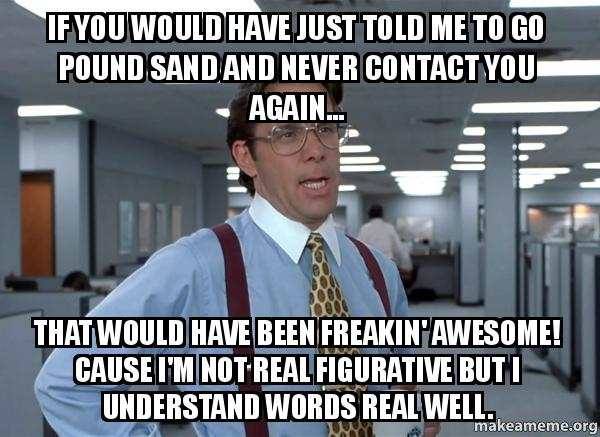 If you would have just told me to go pound sand and never contact you again... that would have been freakin' awesome.  Cause I'm not real figurative but I understand words real well.